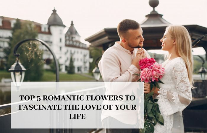 Top 5 Romantic Flowers To Fascinate The Love Of Your Life