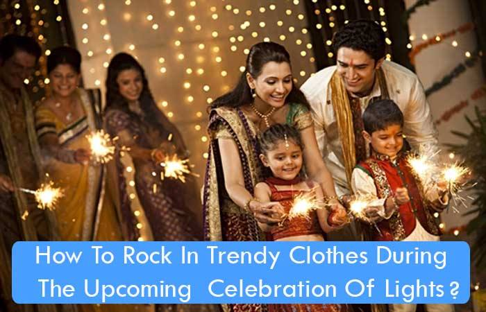 How To Rock In Trendy Clothes During The Upcoming  Celebration Of Lights?