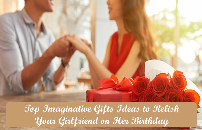 Top Imaginative Gifts Ideas to Relish Your Girlfriend on Her Birthday